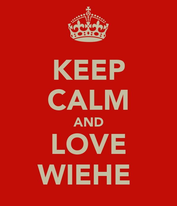 KEEP CALM AND LOVE WIEHE