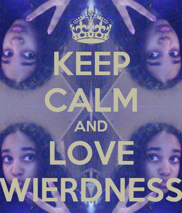 KEEP CALM AND LOVE WIERDNESS
