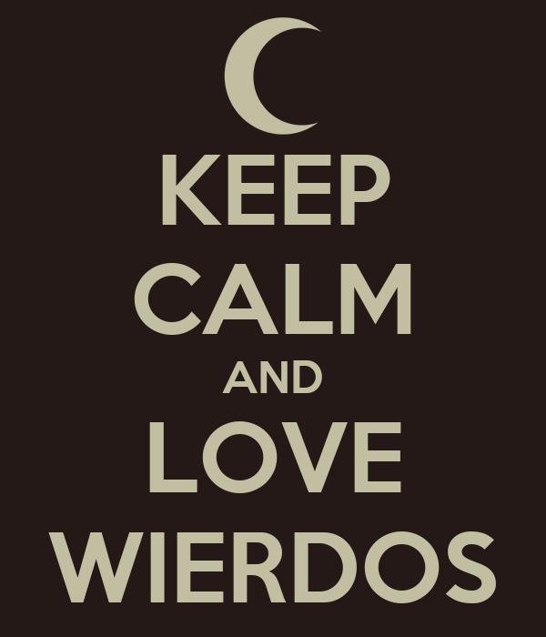 KEEP CALM AND LOVE WIERDOS