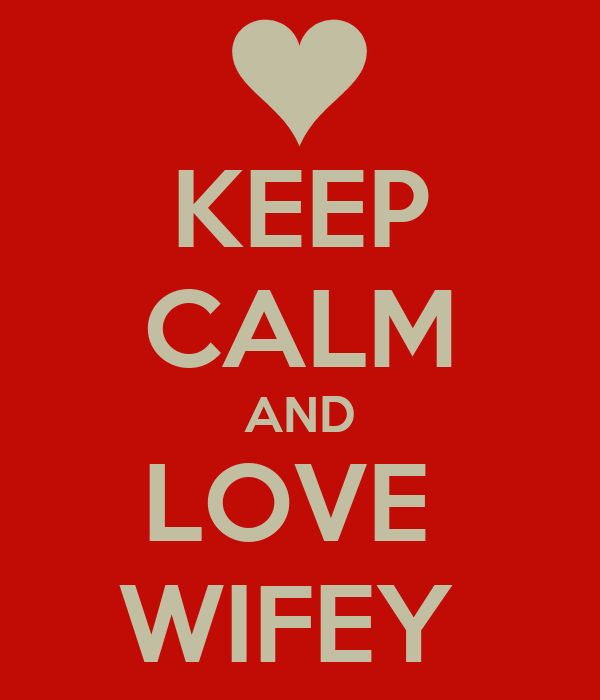 KEEP CALM AND LOVE  WIFEY