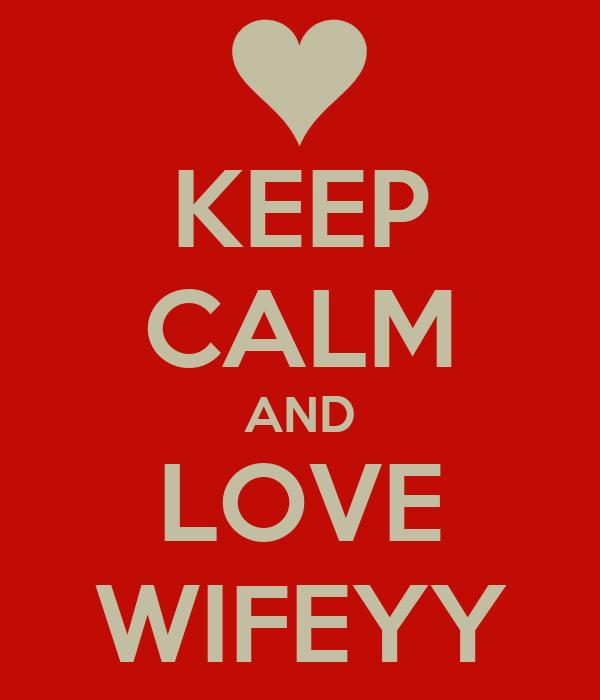 KEEP CALM AND LOVE WIFEYY