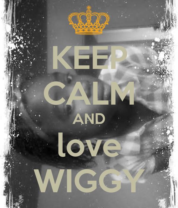 KEEP CALM AND love WIGGY