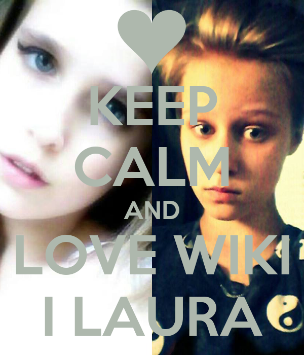 KEEP CALM AND LOVE WIKI I LAURA