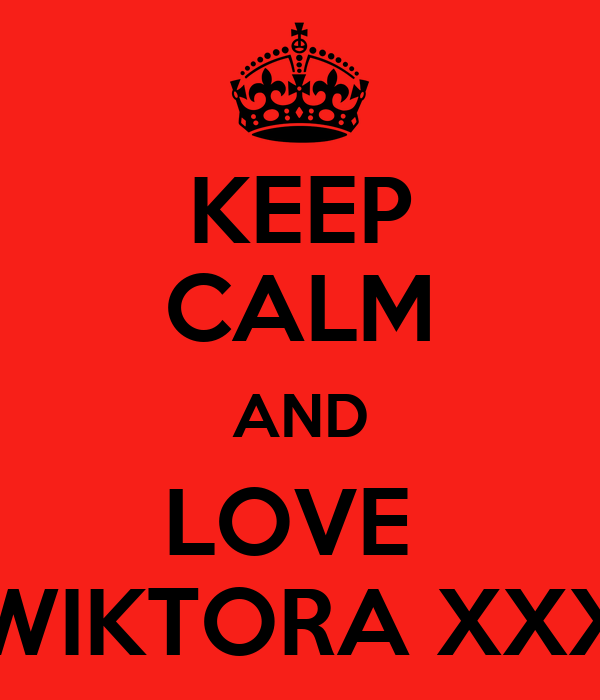 KEEP CALM AND LOVE  WIKTORA XXX