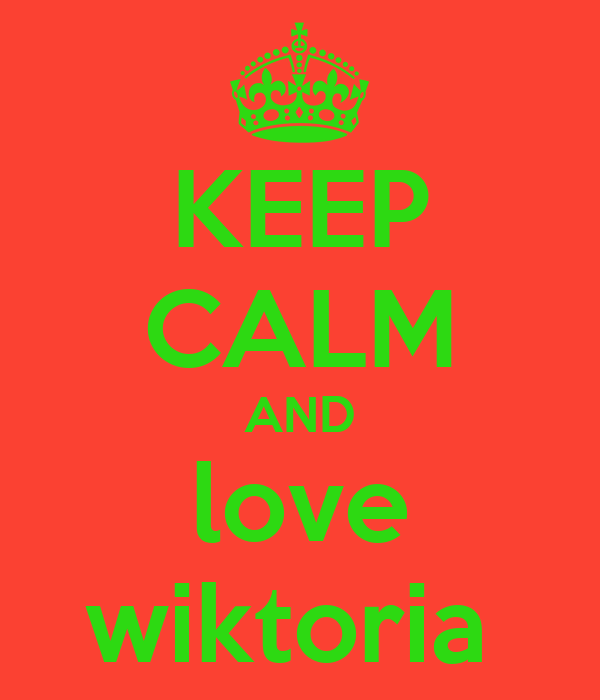 KEEP CALM AND love wiktoria