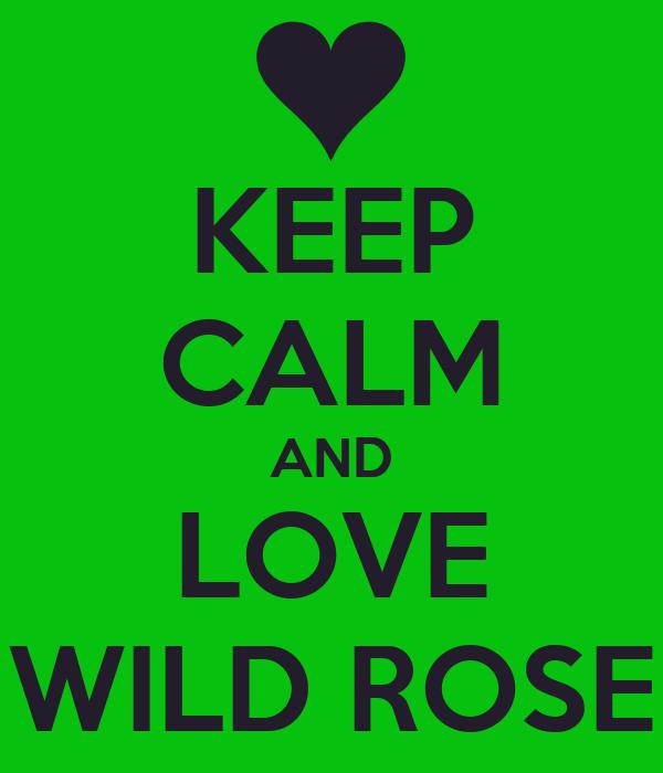 KEEP CALM AND LOVE WILD ROSE
