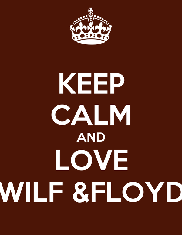 KEEP CALM AND LOVE WILF &FLOYD