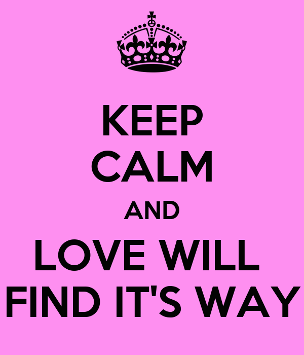 KEEP CALM AND LOVE WILL  FIND IT'S WAY