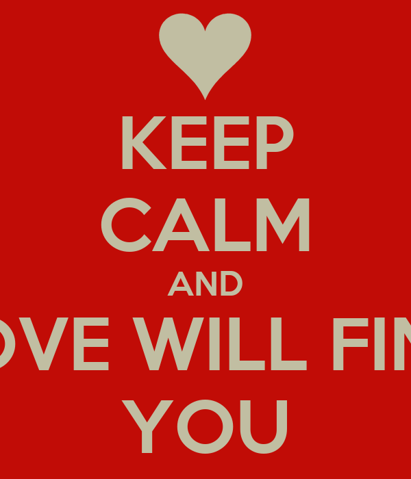 KEEP CALM AND LOVE WILL FIND YOU