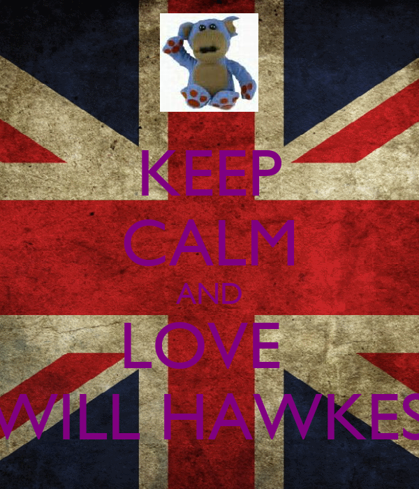 KEEP CALM AND LOVE  !!!WILL HAWKES!!!