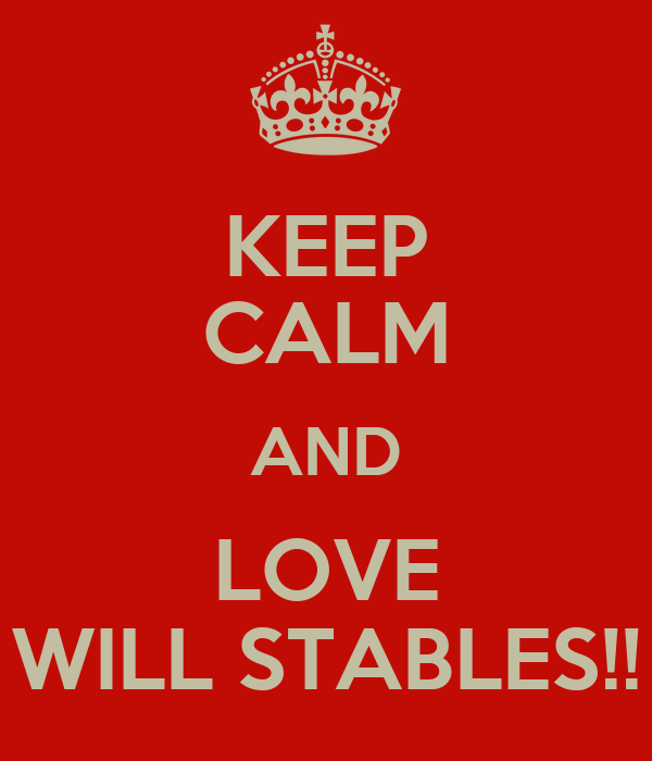 KEEP CALM AND LOVE WILL STABLES!!