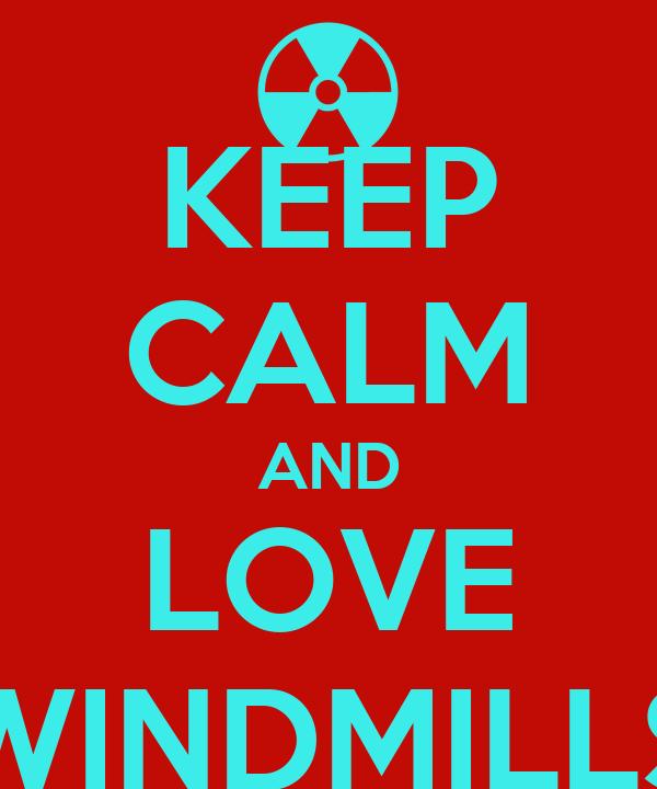 KEEP CALM AND LOVE WINDMILLS