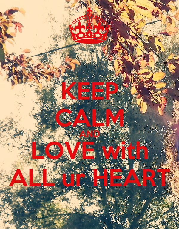 KEEP CALM AND LOVE with ALL ur HEART