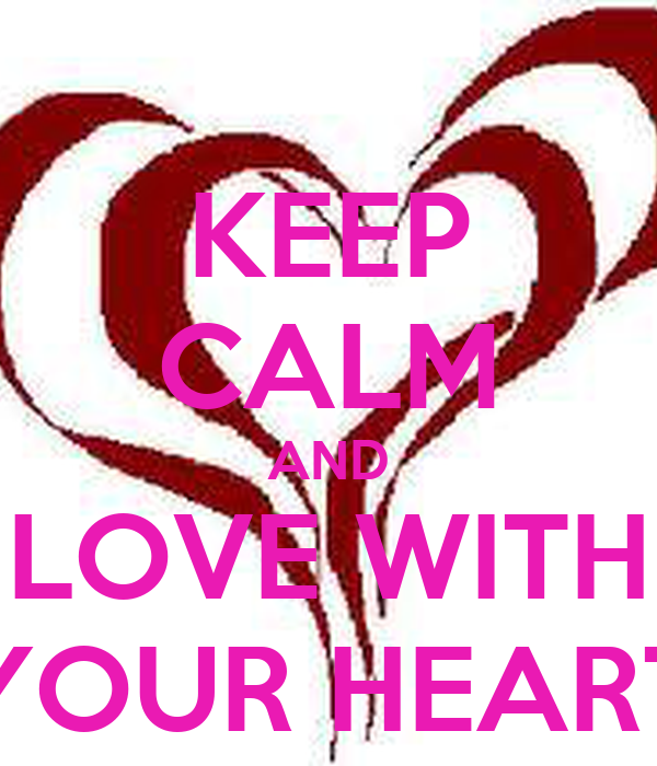 KEEP CALM AND LOVE WITH YOUR HEART