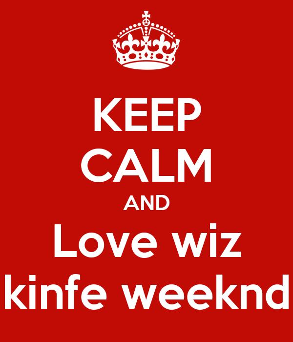 KEEP CALM AND Love wiz kinfe weeknd