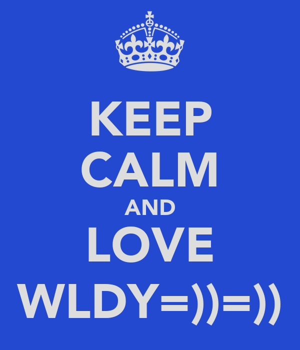 KEEP CALM AND LOVE WLDY=))=))