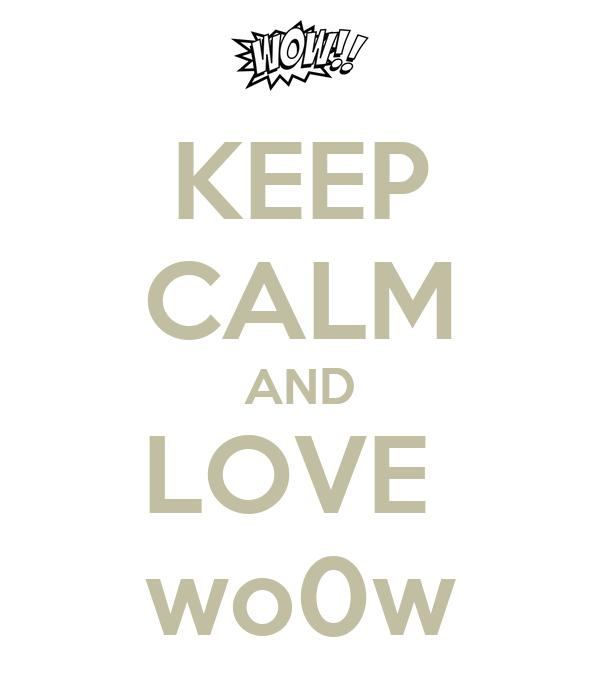 KEEP CALM AND LOVE  wo0w