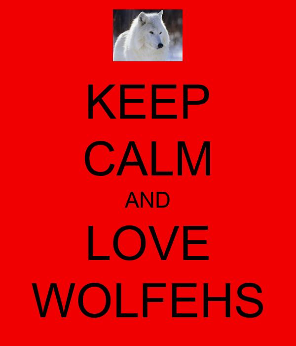 KEEP CALM AND LOVE WOLFEHS