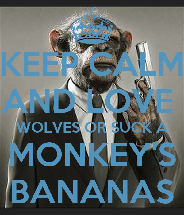 KEEP CALM AND LOVE  WOLVES OR SUCK A MONKEY'S BANANAS