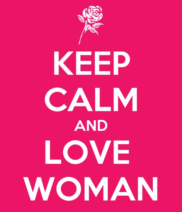 KEEP CALM AND LOVE  WOMAN