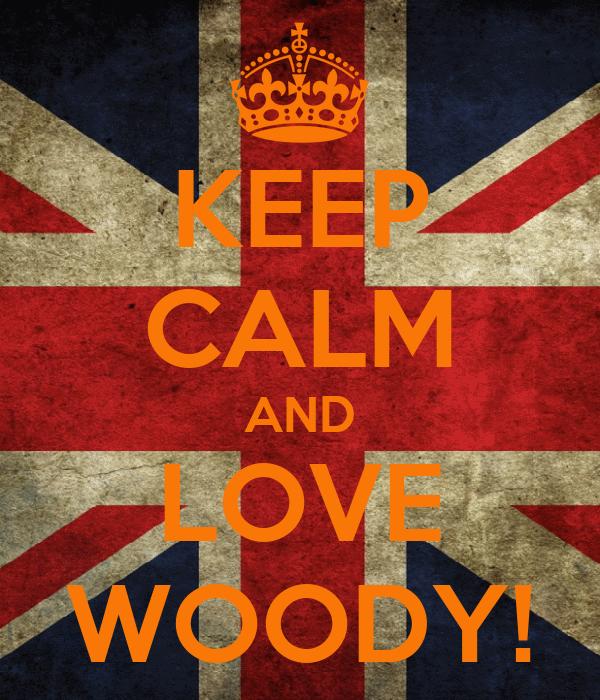 KEEP CALM AND LOVE WOODY!
