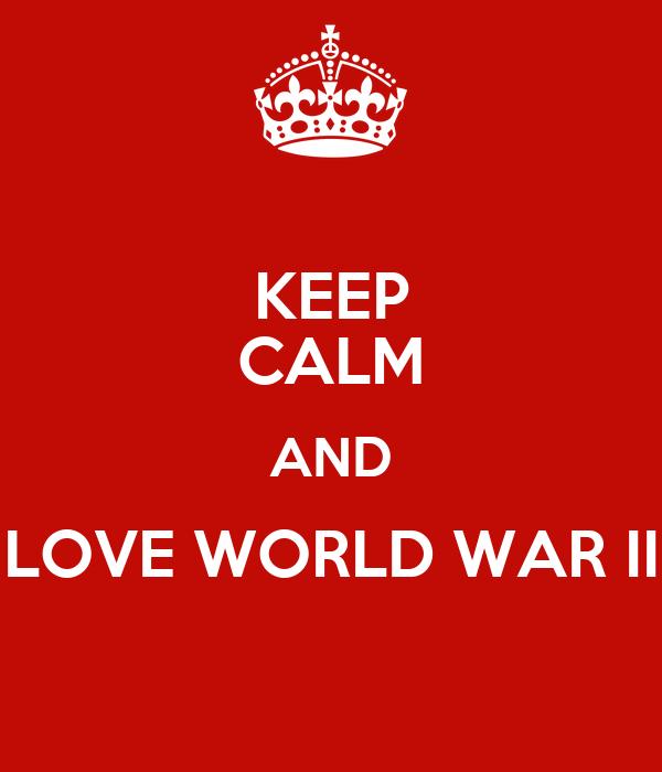 KEEP CALM AND LOVE WORLD WAR II