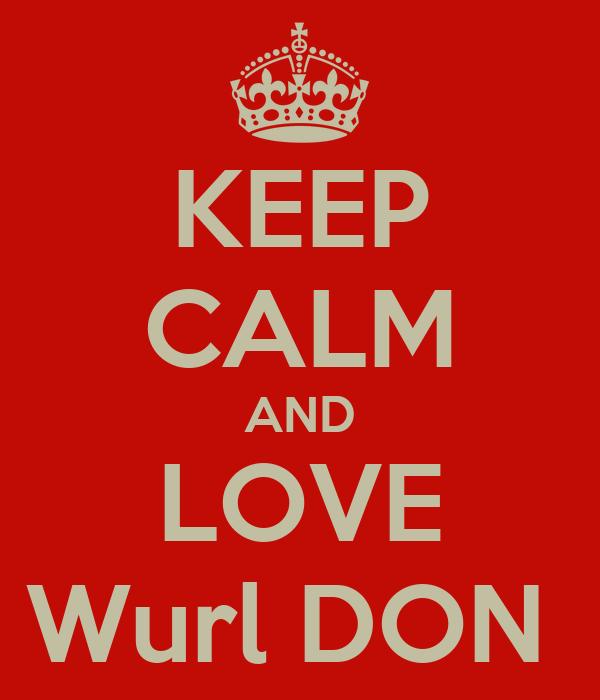 KEEP CALM AND LOVE Wurl DON