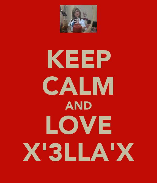 KEEP CALM AND LOVE X'3LLA'X