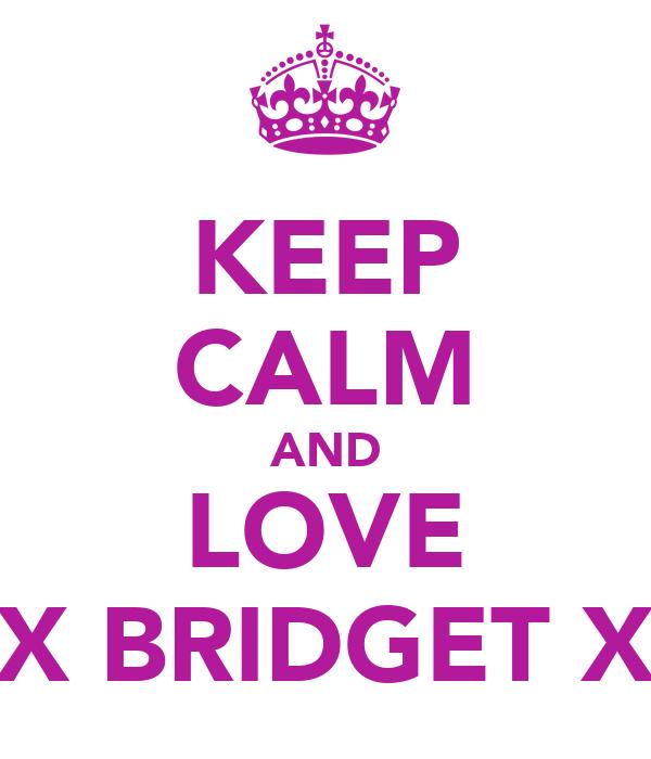 KEEP CALM AND LOVE X BRIDGET X