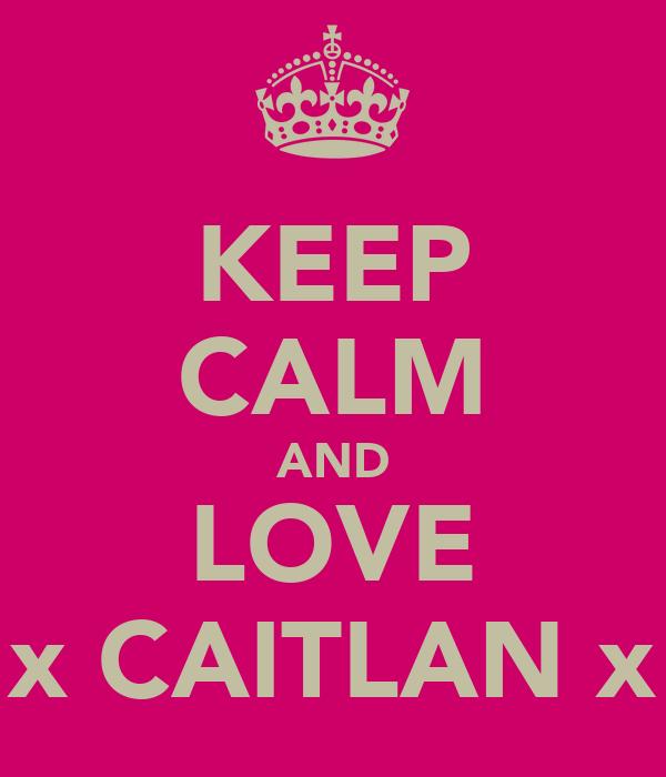 KEEP CALM AND LOVE x CAITLAN x