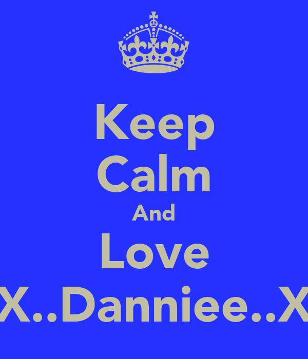 Keep Calm And Love X..Danniee..X