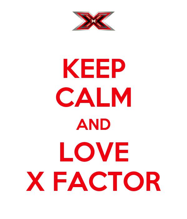 KEEP CALM AND  LOVE  X FACTOR