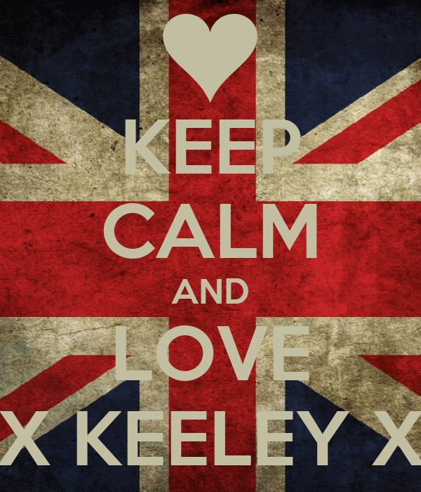 KEEP CALM AND LOVE X KEELEY X