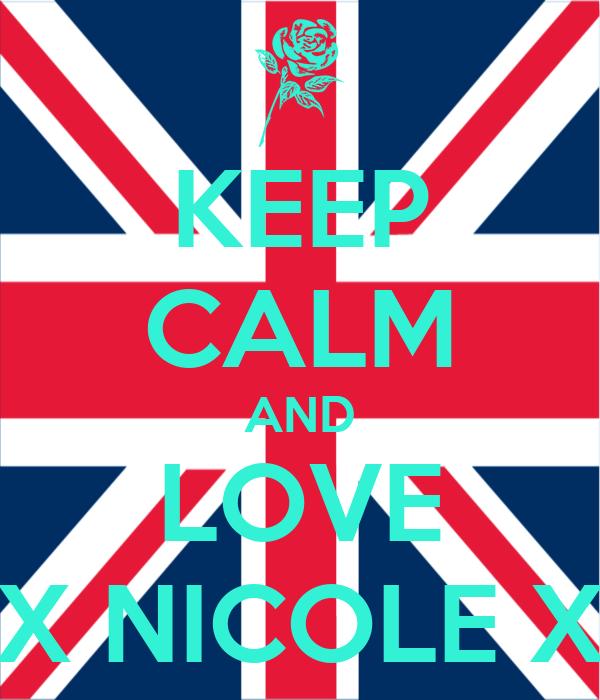 KEEP CALM AND LOVE X NICOLE X