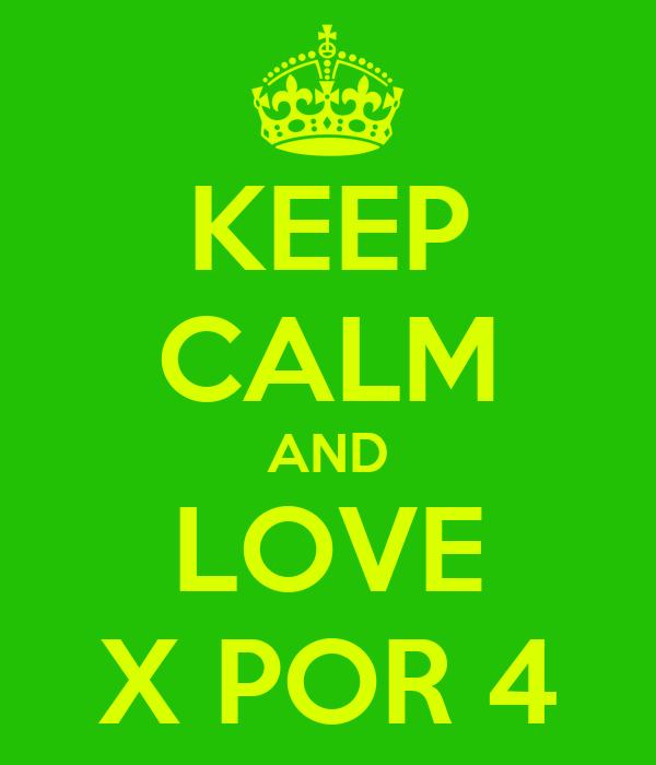 KEEP CALM AND LOVE X POR 4