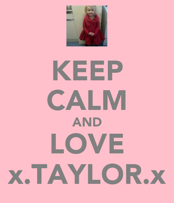 KEEP CALM AND LOVE x.TAYLOR.x