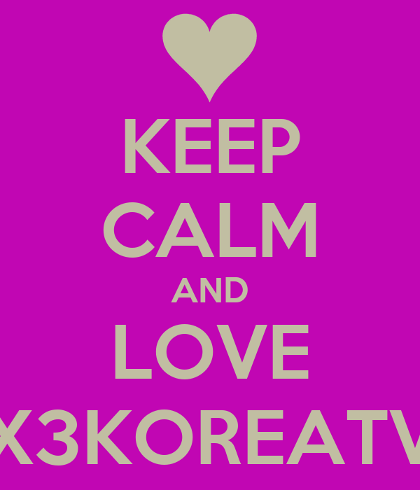 KEEP CALM AND LOVE X3KOREATV