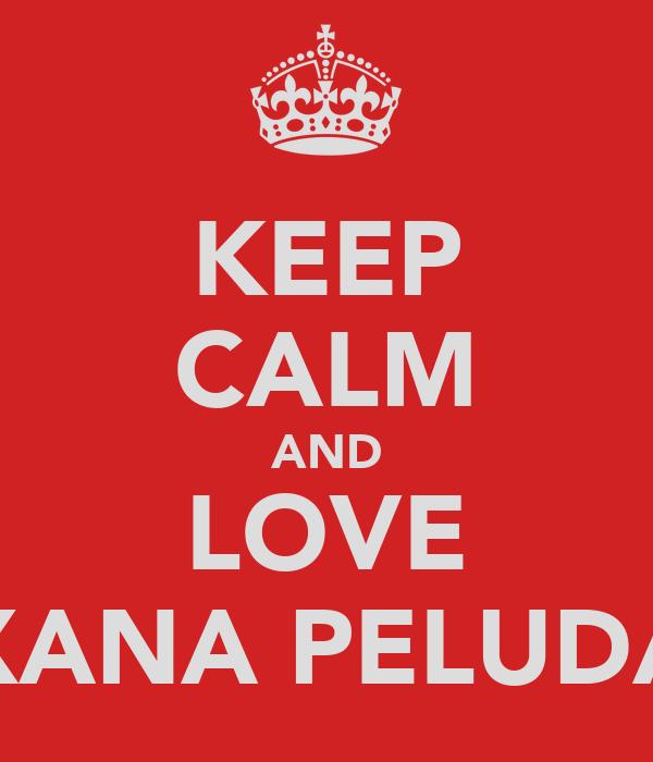 KEEP CALM AND LOVE XANA PELUDA