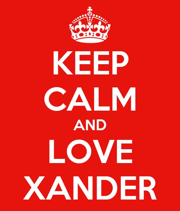 KEEP CALM AND LOVE XANDER