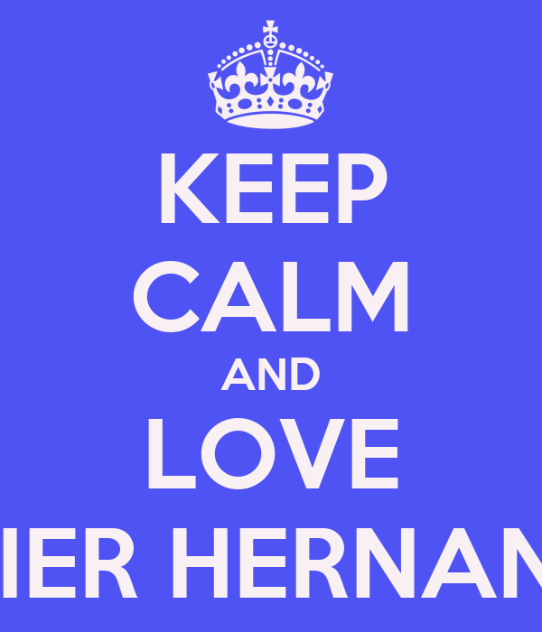 KEEP CALM AND LOVE XAVIER HERNANDEZ