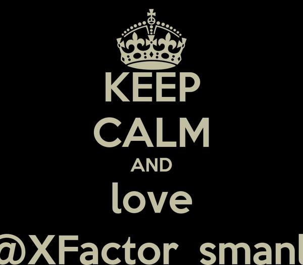 KEEP CALM AND love @XFactor_smanli