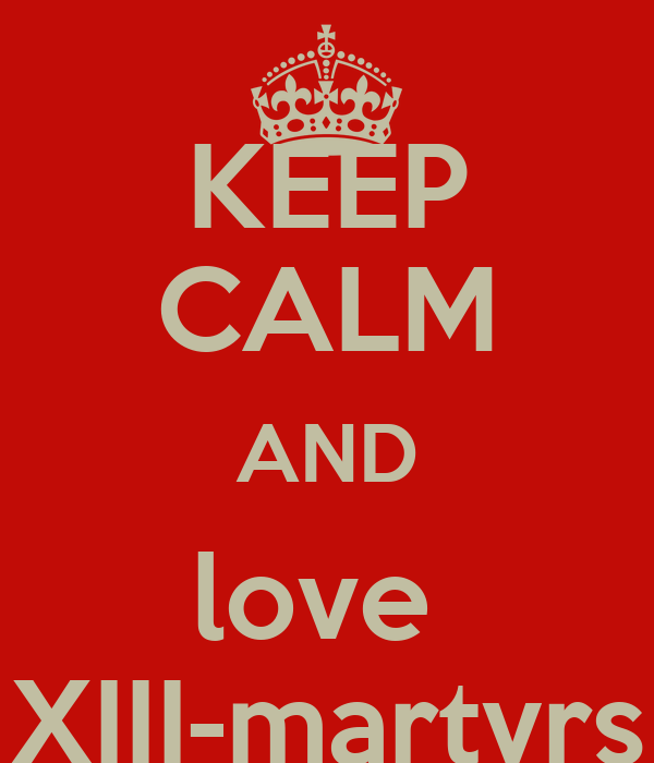 KEEP CALM AND love  XIII-martyrs