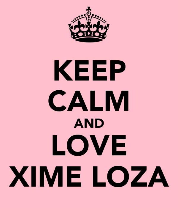 KEEP CALM AND LOVE XIME LOZA
