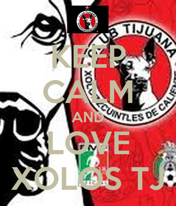 KEEP CALM AND LOVE XOLOS TJ