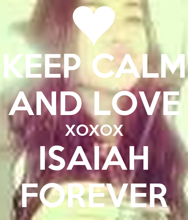 KEEP CALM AND LOVE XOXOX ISAIAH FOREVER