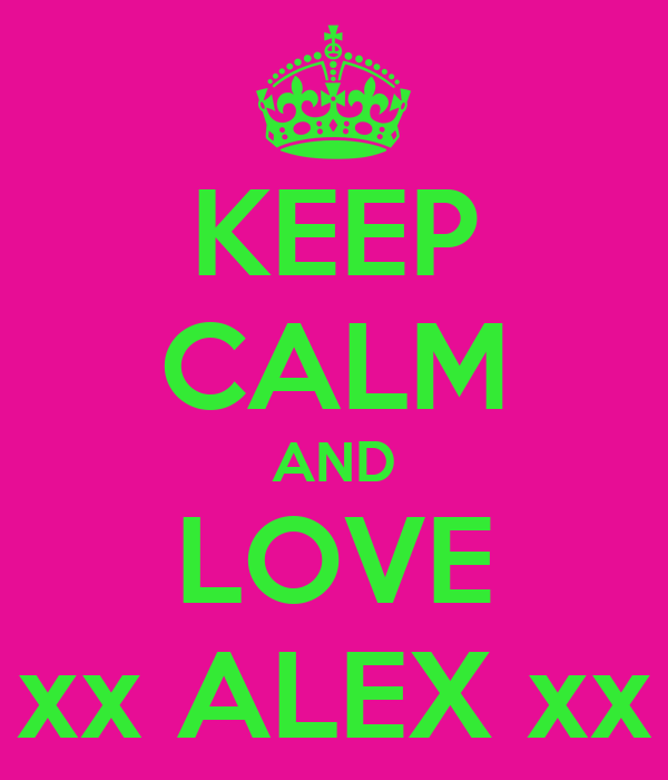 KEEP CALM AND LOVE xx ALEX xx