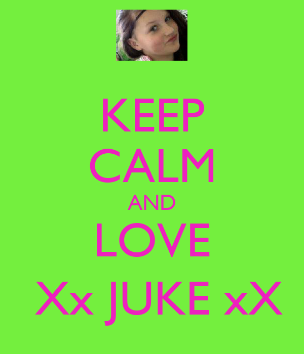 KEEP CALM AND LOVE  Xx JUKE xX