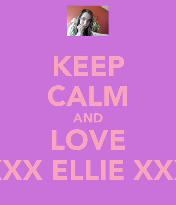 KEEP CALM AND LOVE XXX ELLIE XXX