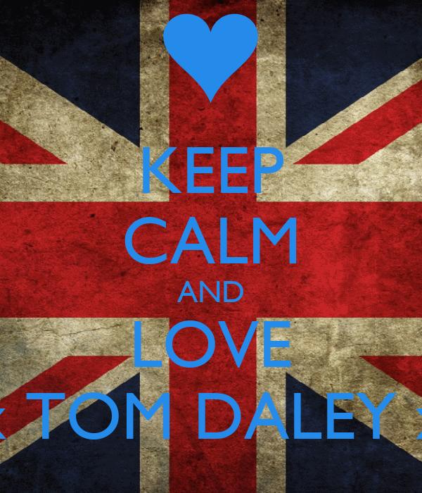 KEEP CALM AND LOVE xxxxx TOM DALEY xxxxx