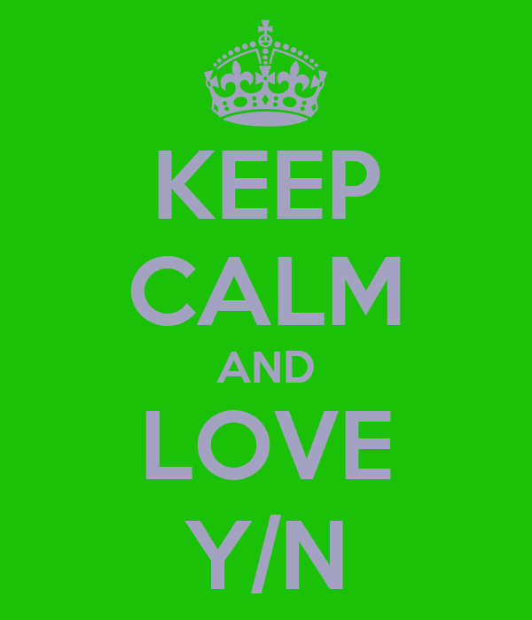 KEEP CALM AND LOVE Y/N